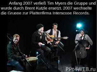 Anfang 2007 verließ Tim Myers die Gruppe und wurde durch Brent Kutzle ersetzt. 2