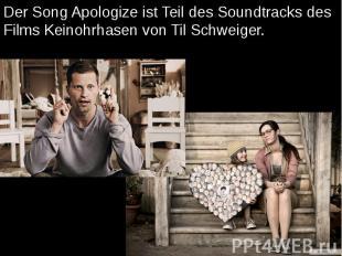 Der Song Apologize ist Teil des Soundtracks des Films Keinohrhasen von Til Schwe