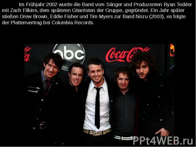 Im Frühjahr 2002 wurde die Band vom Sänger und Produzenten Ryan Tedder mit Zach Filkins, dem späteren Gitarristen der Gruppe, gegründet. Ein Jahr später stießen Drew Brown, Eddie Fisher und Tim Myers zur Band hinzu (2003), es folgte der Plattenvertr…