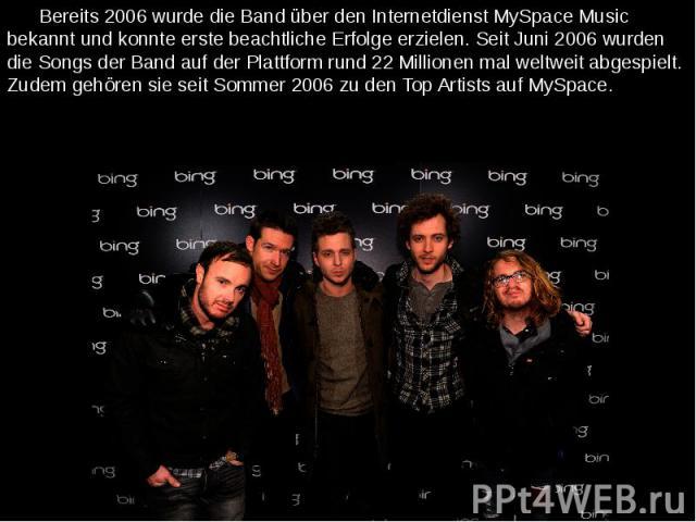 Bereits 2006 wurde die Band über den Internetdienst MySpace Music bekannt und konnte erste beachtliche Erfolge erzielen. Seit Juni 2006 wurden die Songs der Band auf der Plattform rund 22 Millionen mal weltweit abgespielt. Zudem gehören sie seit Som…