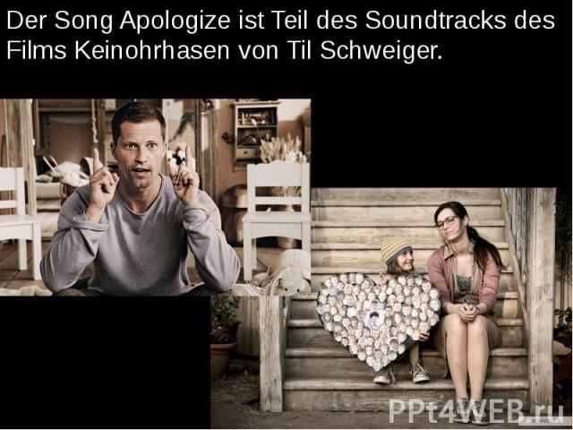 Der Song Apologize ist Teil des Soundtracks des Films Keinohrhasen von Til Schweiger. Der Song Apologize ist Teil des Soundtracks des Films Keinohrhasen von Til Schweiger.