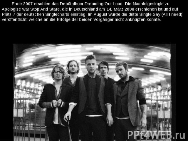Ende 2007 erschien das Debütalbum Dreaming Out Loud. Die Nachfolgesingle zu Apologize war Stop And Stare, die in Deutschland am 14. März 2008 erschienen ist und auf Platz 7 der deutschen Singlecharts einstieg. Im August wurde die dritte Single Say (…