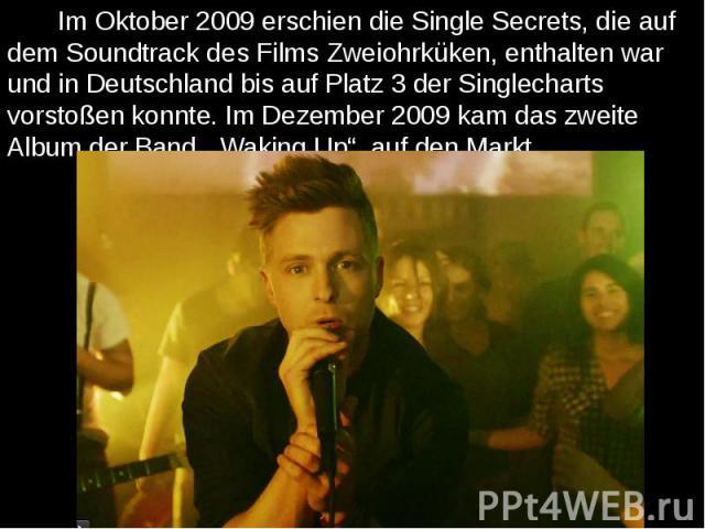 """Im Oktober 2009 erschien die Single Secrets, die auf dem Soundtrack des Films Zweiohrküken, enthalten war und in Deutschland bis auf Platz 3 der Singlecharts vorstoßen konnte. Im Dezember 2009 kam das zweite Album der Band, """"Waking Up"""", auf den Mark…"""