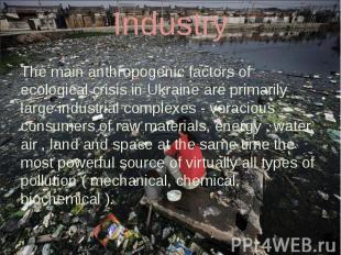 Industry The main anthropogenic factors of ecological crisis in Ukraine are prim