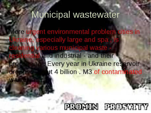 Municipal wastewater More urgent environmental problem cities in Ukraine, especially large and spa , is cleaning various municipal waste - residential and industrial - and their processing . Every year in Ukraine reservoir dropped about 4 billion . …