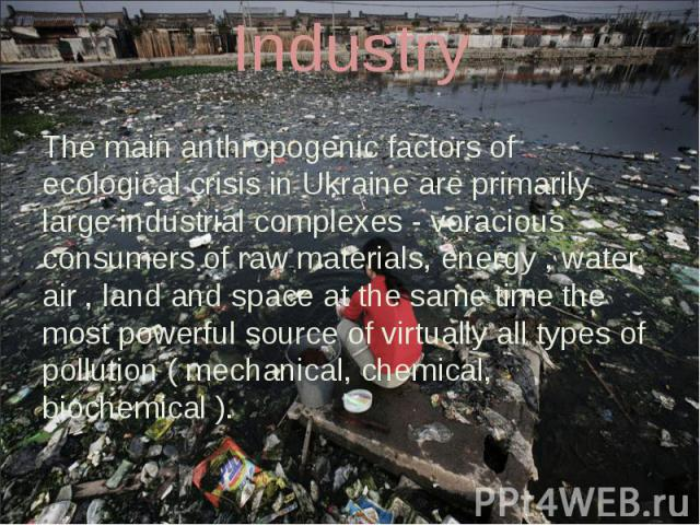 Industry The main anthropogenic factors of ecological crisis in Ukraine are primarily large industrial complexes - voracious consumers of raw materials, energy , water, air , land and space at the same time the most powerful source of virtually all …