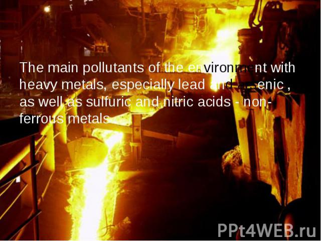 The main pollutants of the environment with heavy metals, especially lead and arsenic , as well as sulfuric and nitric acids - non-ferrous metals .
