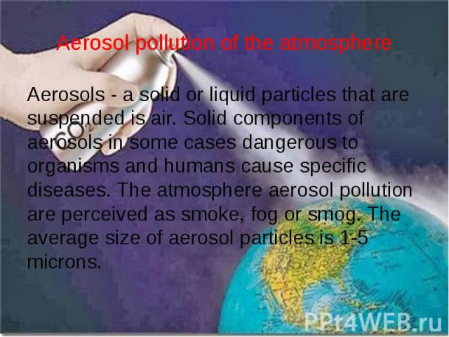 Aerosol pollution of the atmosphere Aerosols - a solid or liquid particles that are suspended is air. Solid components of aerosols in some cases dangerous to organisms and humans cause specific diseases. The atmosphere aerosol pollution are perceive…