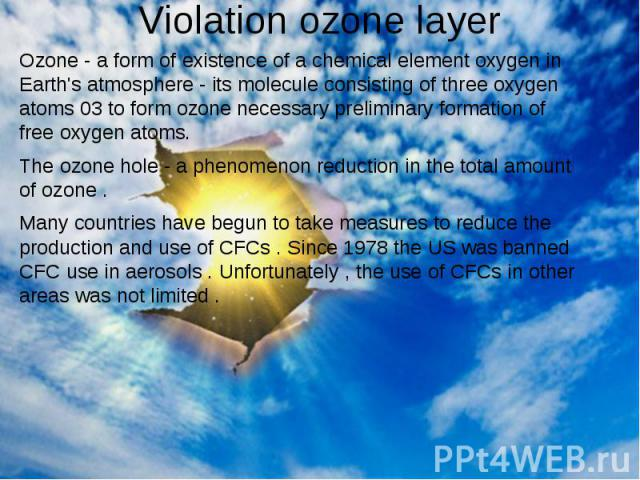 Violation ozone layer Ozone - a form of existence of a chemical element oxygen in Earth's atmosphere - its molecule consisting of three oxygen atoms 03 to form ozone necessary preliminary formation of free oxygen atoms. The ozone hole - a phenomenon…