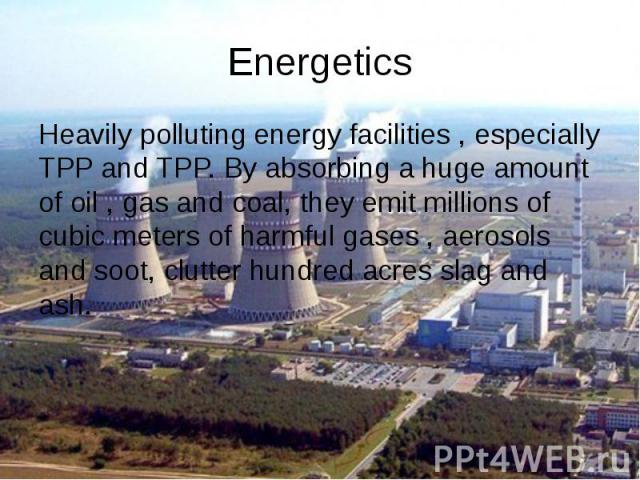 Energetics Heavily polluting energy facilities , especially TPP and TPP. By absorbing a huge amount of oil , gas and coal, they emit millions of cubic meters of harmful gases , aerosols and soot, clutter hundred acres slag and ash.