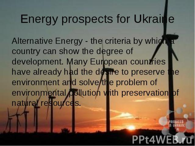 Energy prospects for Ukraine Alternative Energy - the criteria by which a country can show the degree of development. Many European countries have already had the desire to preserve the environment and solve the problem of environmental pollution wi…