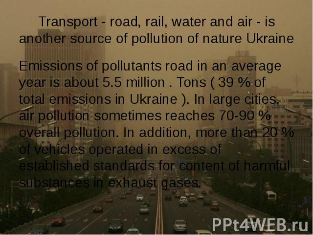 Transport - road, rail, water and air - is another source of pollution of nature Ukraine Emissions of pollutants road in an average year is about 5.5 million . Tons ( 39 % of total emissions in Ukraine ). In large cities, air pollution sometimes rea…