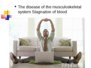 The disease of the musculoskeletal system Stagnation of blood The disease of the