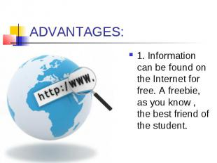 ADVANTAGES: 1. Information can be found on the Internet for free. A freebie, as