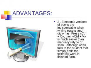 ADVANTAGES: 2 . Electronic versions of books are indispensable when writing essa