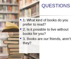 QUESTIONS 1. What kind of books do you prefer to read? 2. Is it possible to live