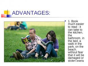 ADVANTAGES: 1. Book much easier to read : it can take to the kitchen, the bathro