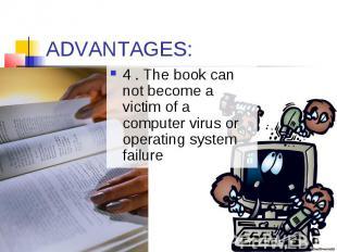 ADVANTAGES: 4 . The book can not become a victim of a computer virus or operatin