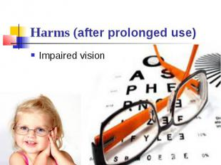 Harms (after prolonged use) Impaired vision