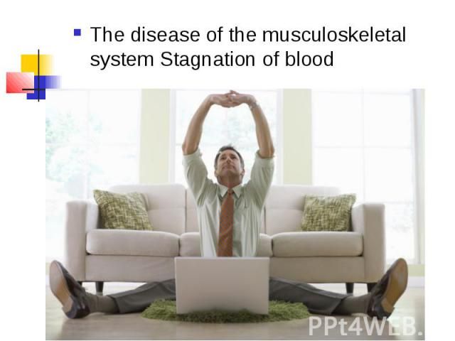 The disease of the musculoskeletal system Stagnation of blood The disease of the musculoskeletal system Stagnation of blood