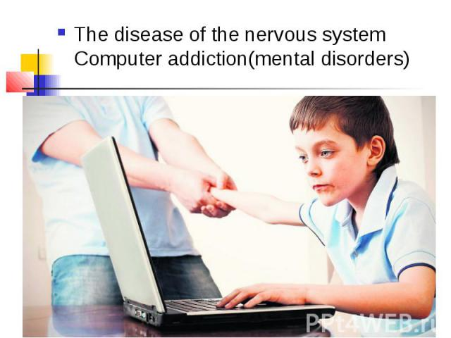 The disease of the nervous system Computer addiction(mental disorders) The disease of the nervous system Computer addiction(mental disorders)