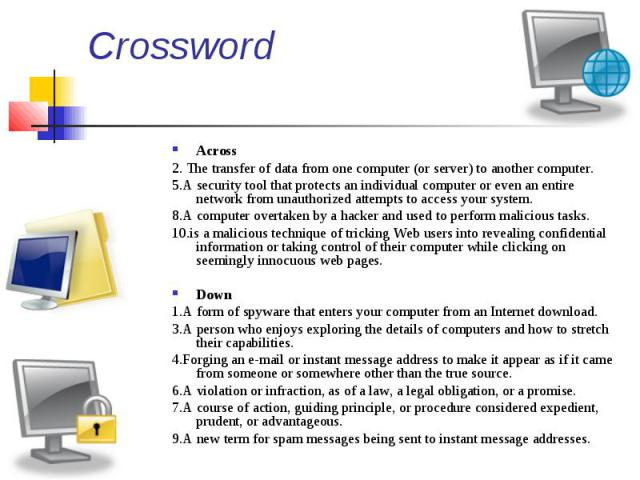 Crossword Across 2. The transfer of data from one computer (or server) to another computer. 5.A security tool that protects an individual computer or even an entire network from unauthorized attempts to access your system. 8.A computer overtak…
