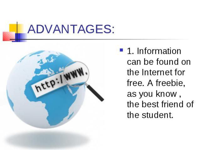 ADVANTAGES: 1. Information can be found on the Internet for free. A freebie, as you know , the best friend of the student.