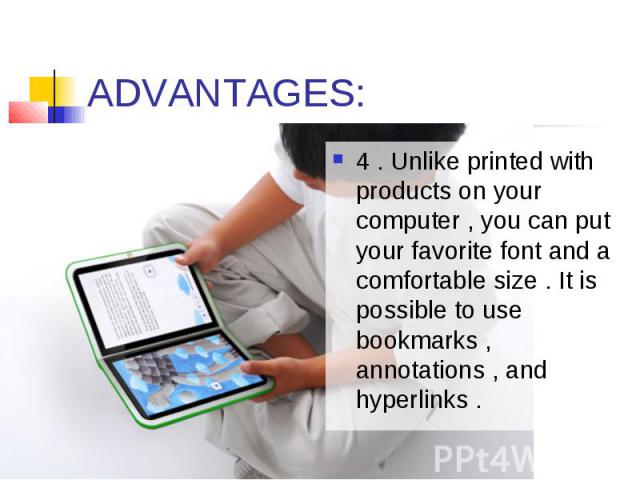 ADVANTAGES: 4 . Unlike printed with products on your computer , you can put your favorite font and a comfortable size . It is possible to use bookmarks , annotations , and hyperlinks .