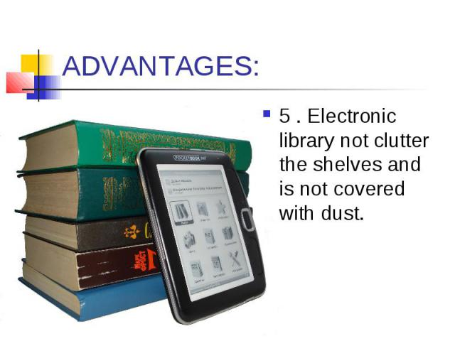 ADVANTAGES: 5 . Electronic library not clutter the shelves and is not covered with dust.