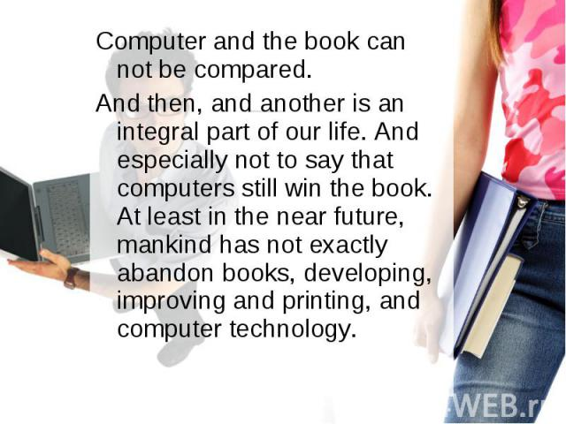 Computer and the book can not be compared. Computer and the book can not be compared. And then, and another is an integral part of our life. And especially not to say that computers still win the book. At least in the near future, mankind has not ex…