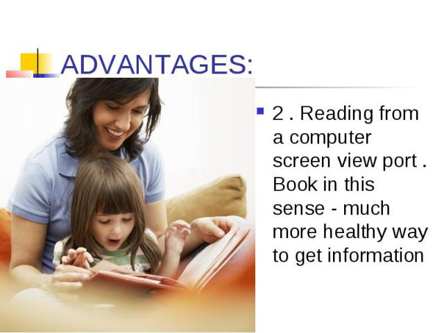 ADVANTAGES: 2 . Reading from a computer screen view port . Book in this sense - much more healthy way to get information