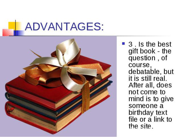 ADVANTAGES: 3 . Is the best gift book - the question , of course, debatable, but it is still real. After all, does not come to mind is to give someone a birthday text file or a link to the site.