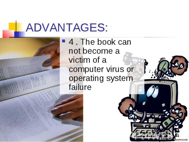 ADVANTAGES: 4 . The book can not become a victim of a computer virus or operating system failure