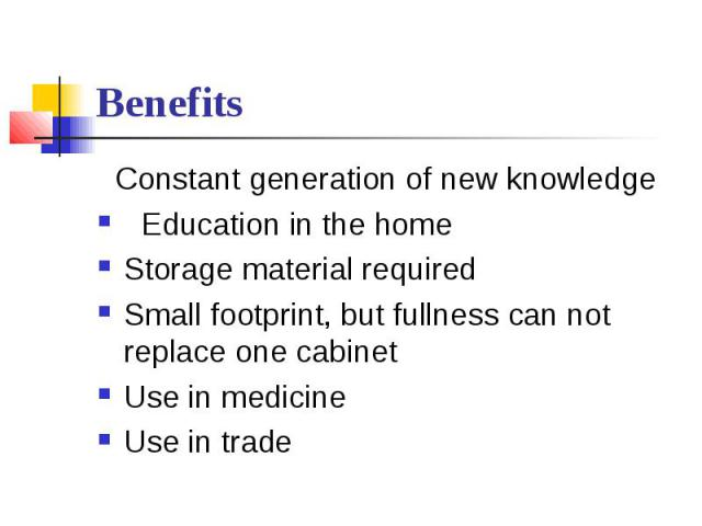 Benefits  Constant generation of new knowledge  Education in the home Storage material required Small footprint, but fullness can not replace one cabinet Use in medicine Use in trade