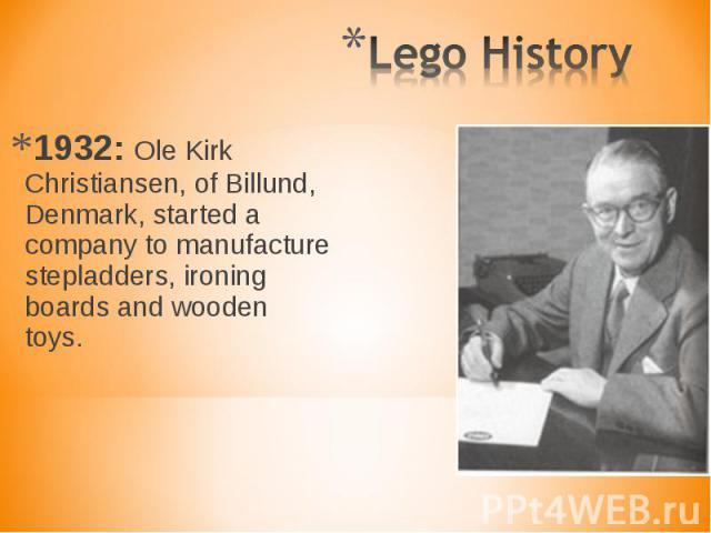 1932: Ole Kirk Christiansen, of Billund, Denmark, started a company to manufacture stepladders, ironing boards and wooden toys. 1932: Ole Kirk Christiansen, of Billund, Denmark, started a company to manufacture stepladders, ironing boards and wooden toys.