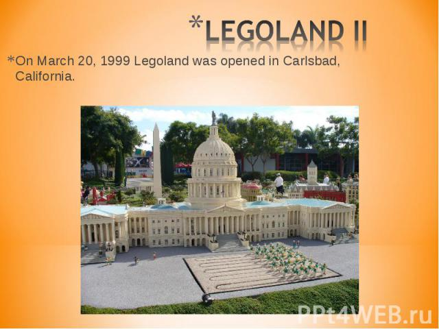 On March 20, 1999 Legoland was opened in Carlsbad, California. On March 20, 1999 Legoland was opened in Carlsbad, California.