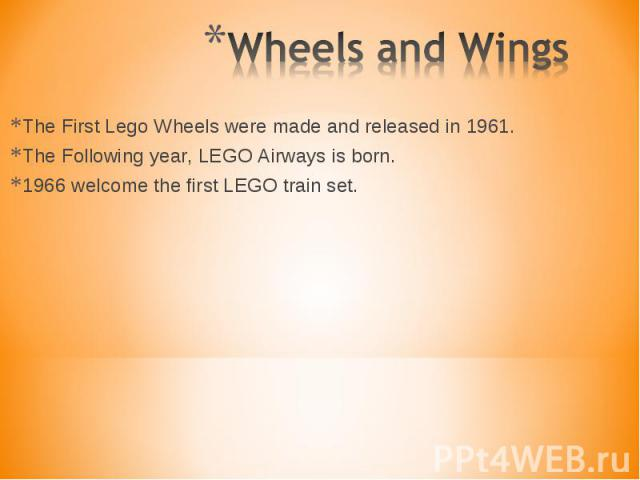 The First Lego Wheels were made and released in 1961. The First Lego Wheels were made and released in 1961. The Following year, LEGO Airways is born. 1966 welcome the first LEGO train set.