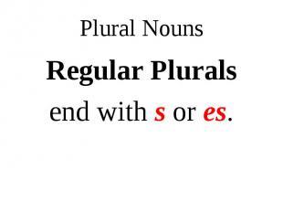 Regular Plurals Regular Plurals end with s or es.
