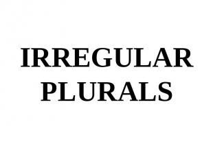 IRREGULAR PLURALS IRREGULAR PLURALS