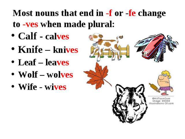 Calf - calves Calf - calves Knife – knives Leaf – leaves Wolf – wolves Wife - wives