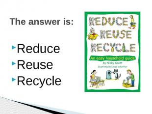 The answer is: Reduce Reuse Recycle