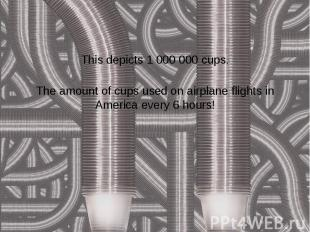 This depicts 1 000 000 cups. The amount of cups used on airplane flights in Amer