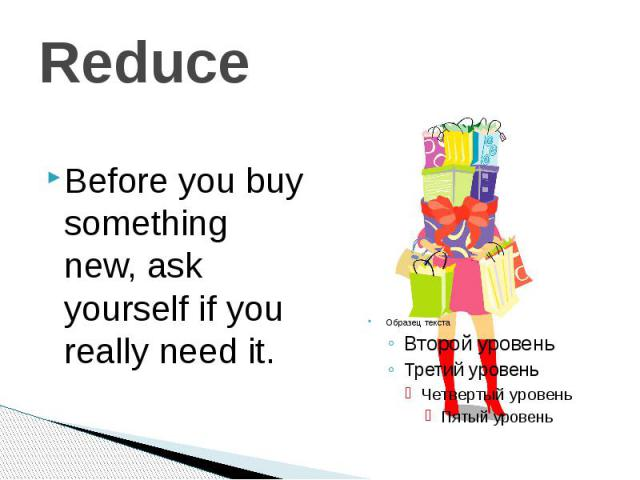 Reduce Before you buy something new, ask yourself if you really need it.