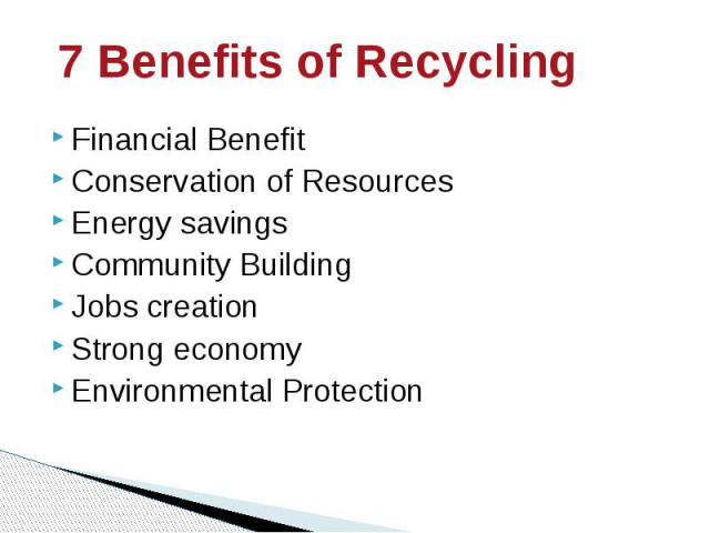7 Benefits of Recycling Financial Benefit Conservation of Resources Energy savings Community Building Jobs creation Strong economy Environmental Protection
