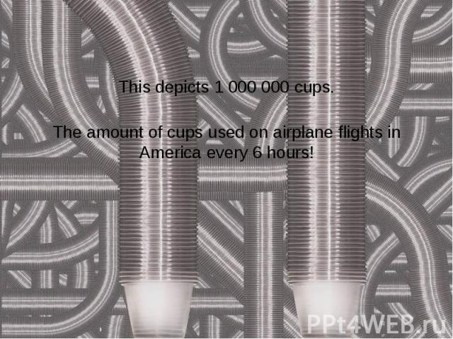 This depicts 1 000 000 cups. The amount of cups used on airplane flights in America every 6 hours!