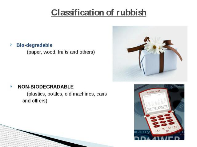 Classification of rubbish Bio-degradable (paper, wood, fruits and others) NON-BIODEGRADABLE (plastics, bottles, old machines, cans and others)