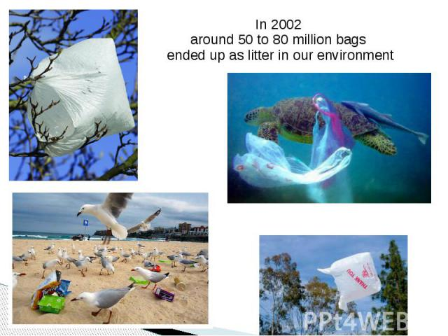 In 2002 In 2002 around 50 to 80 million bags ended up as litter in our environment
