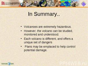 Volcanoes are extremely hazardous. Volcanoes are extremely hazardous. However, t