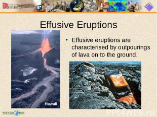 Effusive eruptions are characterised by outpourings of lava on to the ground. Ef