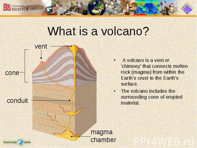 A volcano is a vent or 'chimney' that connects molten rock (magma) from within the Earth's crust to the Earth's surface. A volcano is a vent or 'chimney' that connects molten rock (magma) from within the Earth's crust to the Earth's surface. The vol…